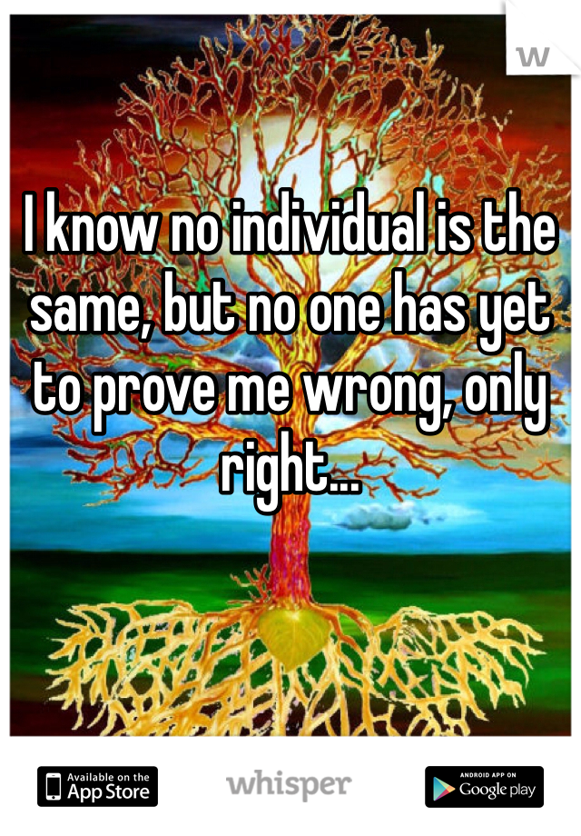I know no individual is the same, but no one has yet to prove me wrong, only right...