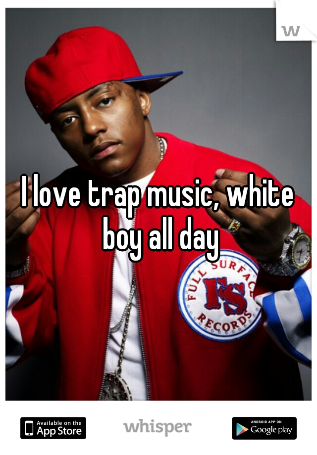 I love trap music, white boy all day