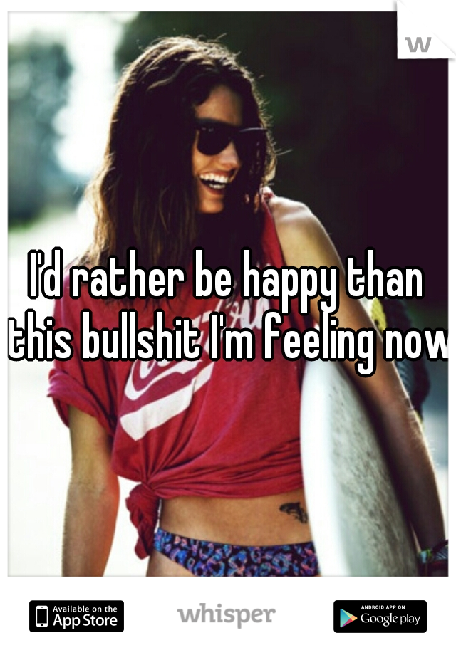 I'd rather be happy than this bullshit I'm feeling now.