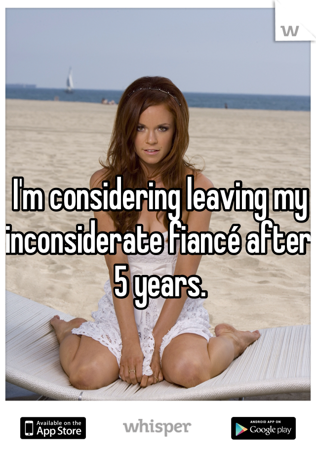 I'm considering leaving my inconsiderate fiancé after 5 years.