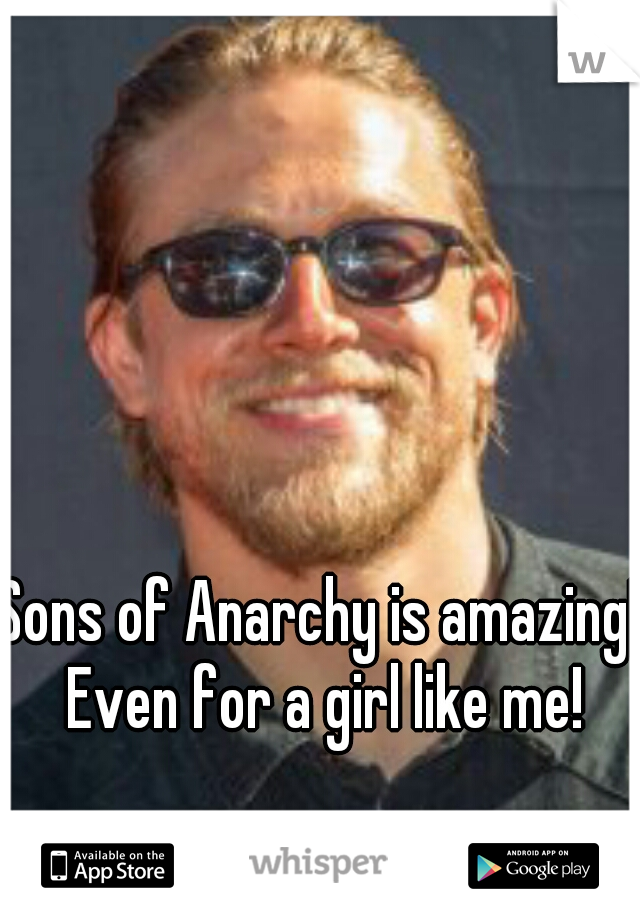 Sons of Anarchy is amazing! Even for a girl like me!