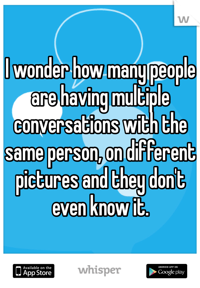 I wonder how many people are having multiple conversations with the same person, on different pictures and they don't even know it.