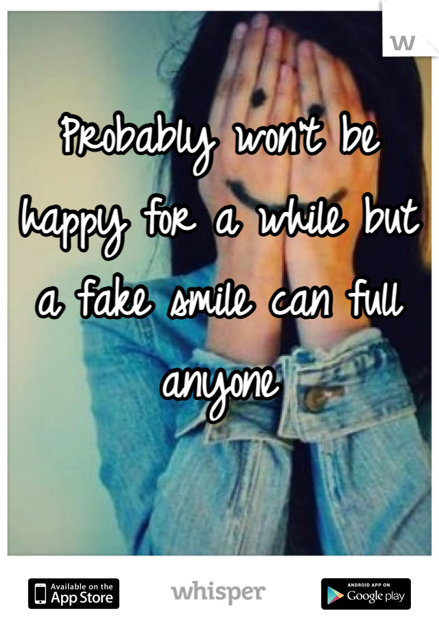 Probably won't be happy for a while but a fake smile can full anyone