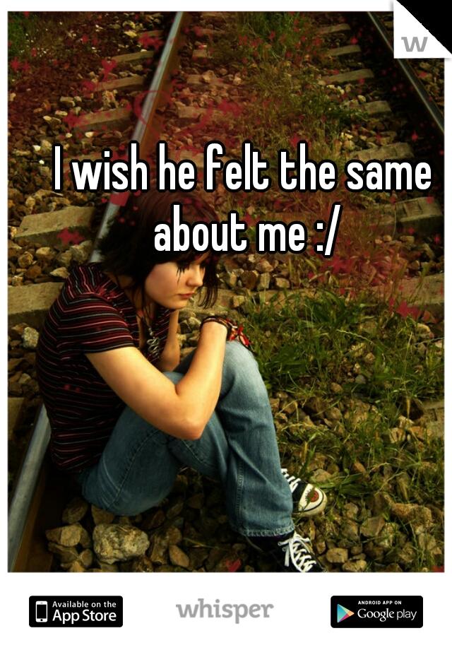 I wish he felt the same about me :/