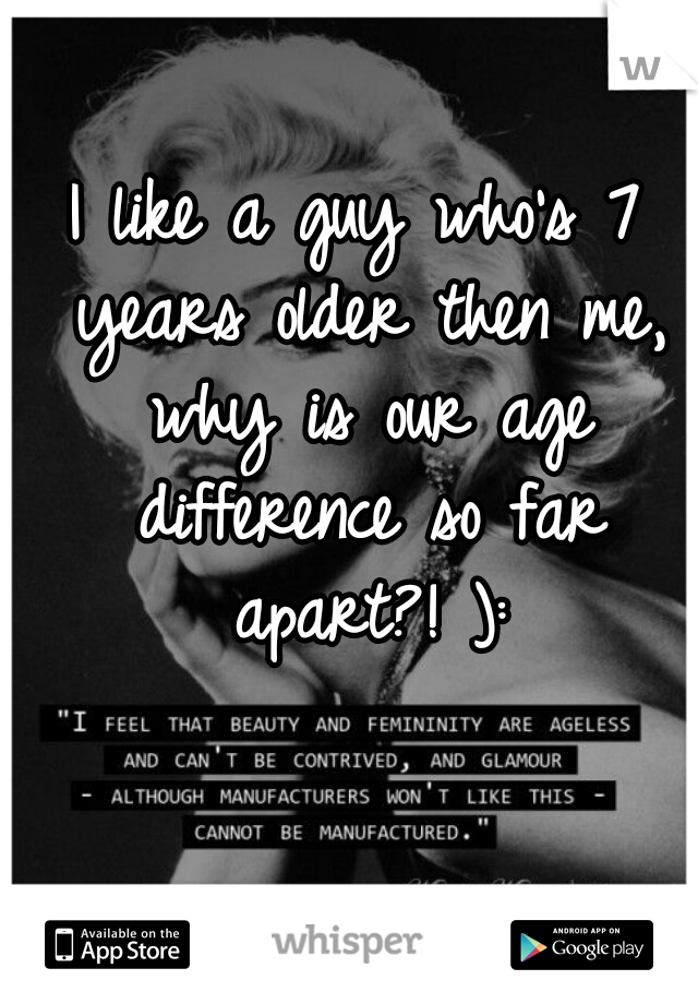 I like a guy who's 7 years older then me, why is our age difference so far apart?! ):