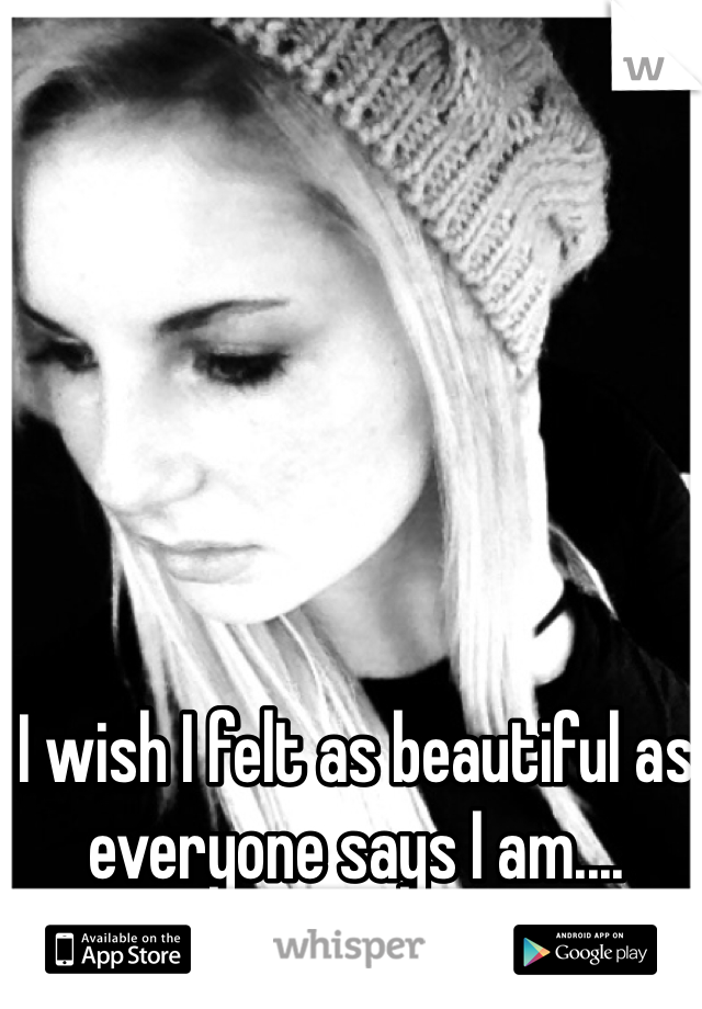 I wish I felt as beautiful as everyone says I am....