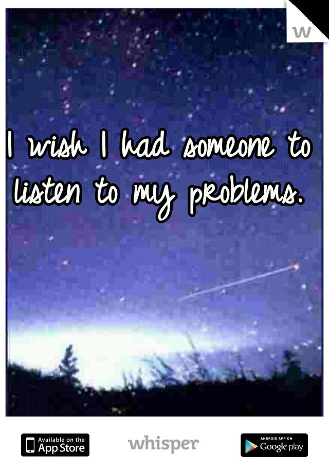 I wish I had someone to listen to my problems.