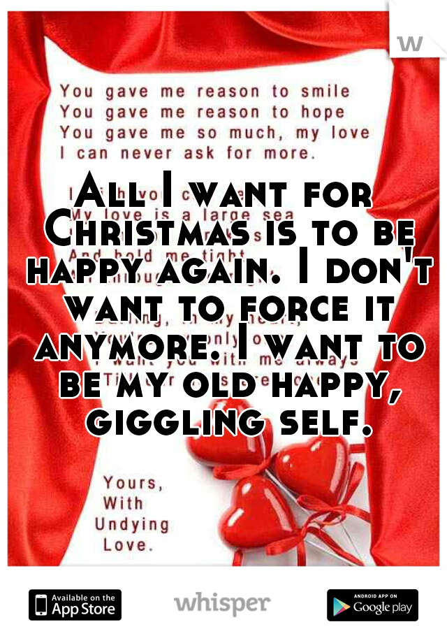 All I want for Christmas is to be happy again. I don't want to force it anymore. I want to be my old happy, giggling self.