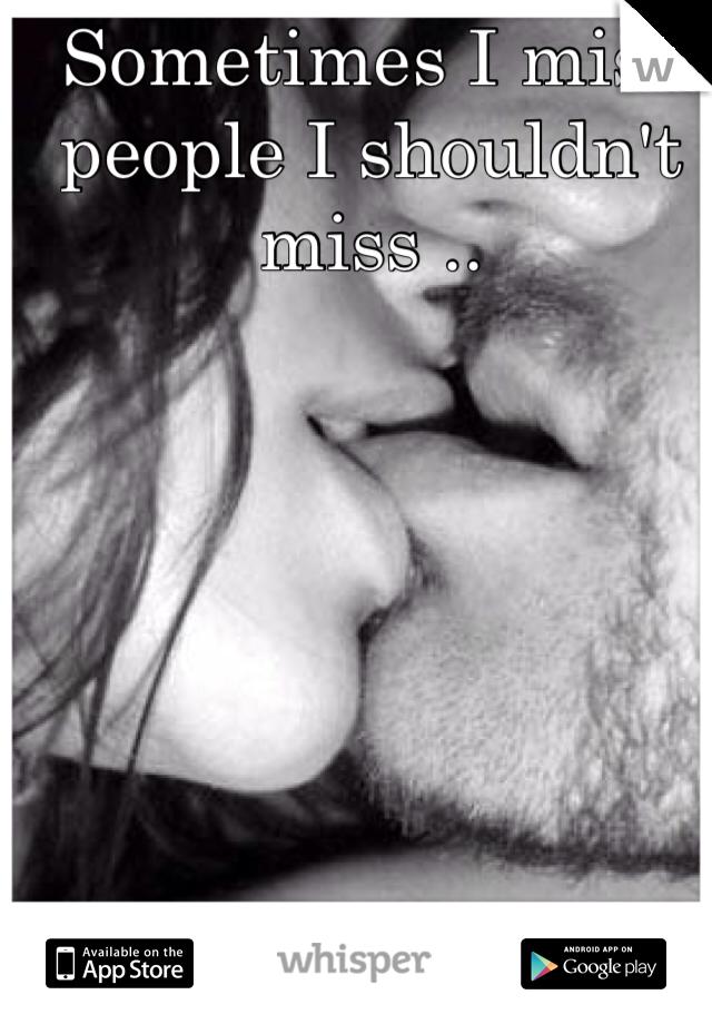 Sometimes I miss people I shouldn't miss ..