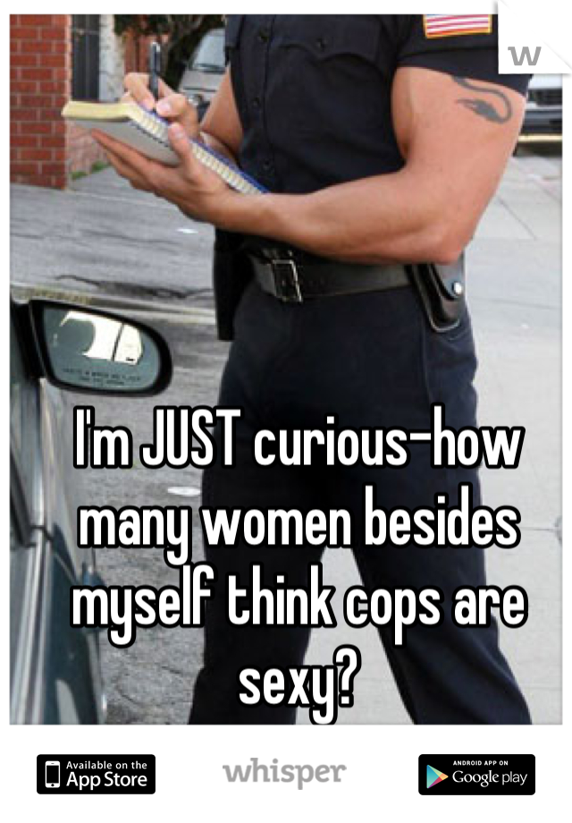 I'm JUST curious-how many women besides myself think cops are sexy?