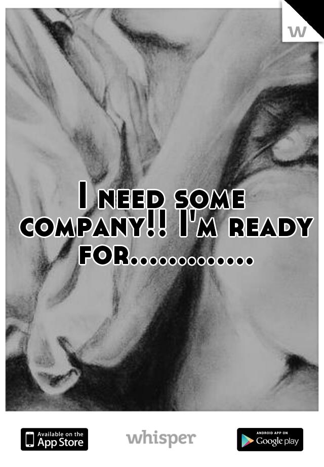 I need some company!! I'm ready for.............