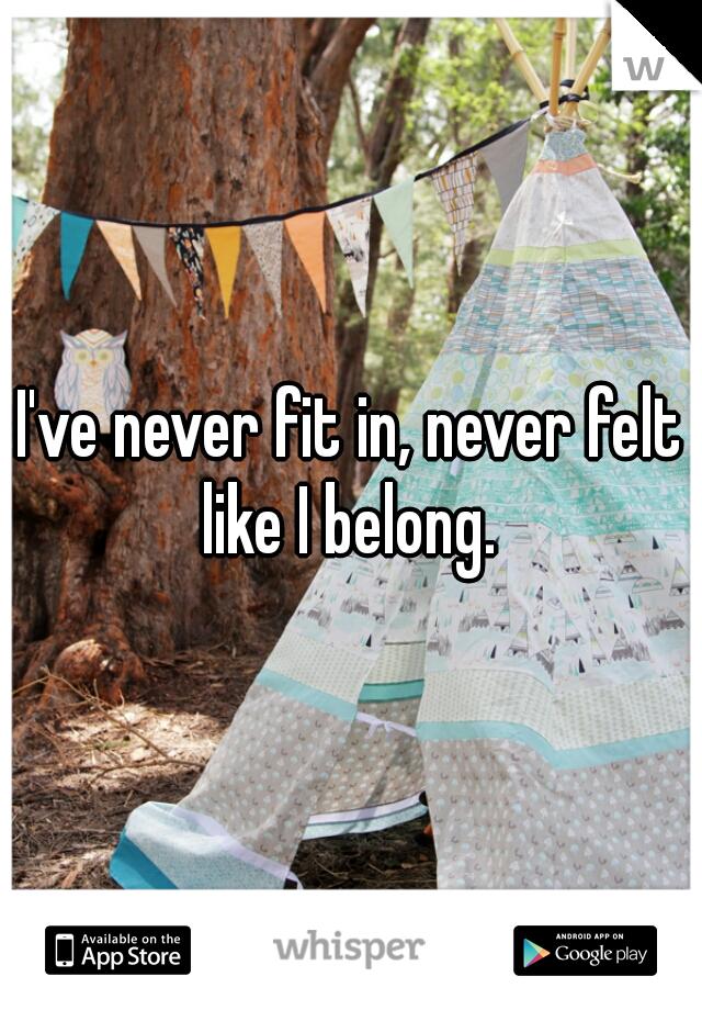 I've never fit in, never felt like I belong.