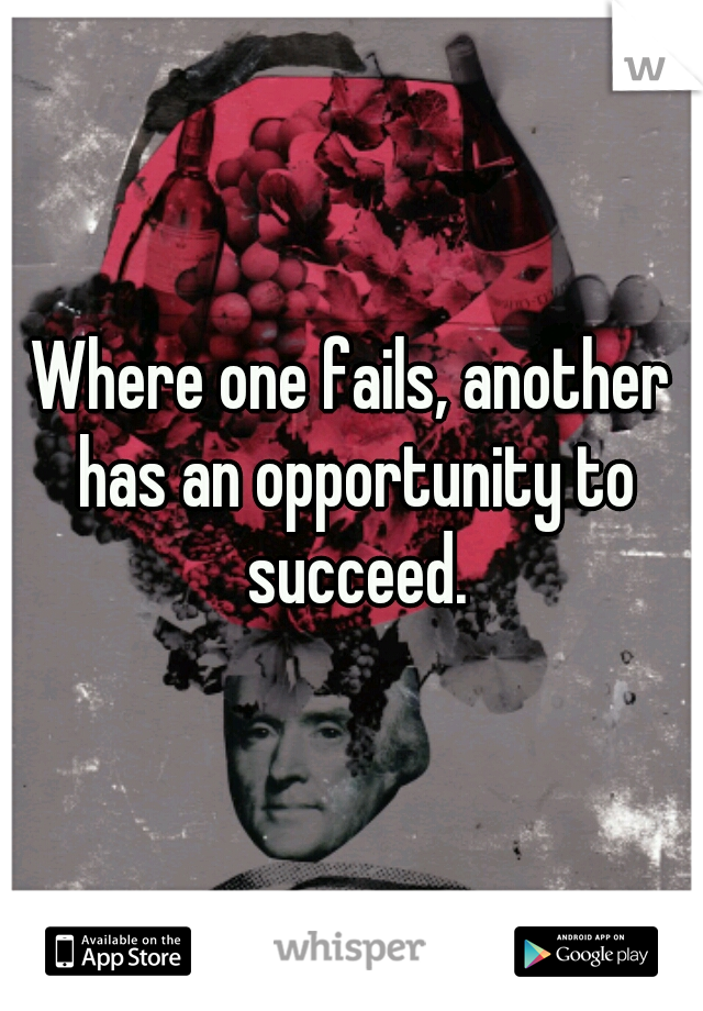 Where one fails, another has an opportunity to succeed.