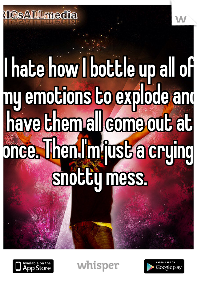 I hate how I bottle up all of my emotions to explode and have them all come out at once. Then I'm just a crying, snotty mess.