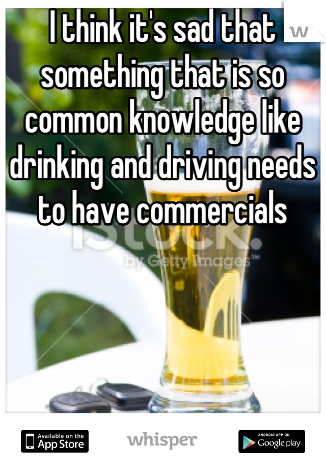 I think it's sad that something that is so common knowledge like drinking and driving needs to have commercials