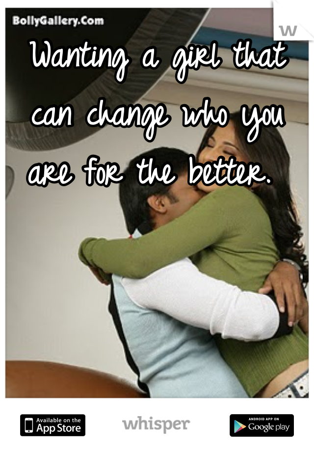 Wanting a girl that can change who you are for the better.