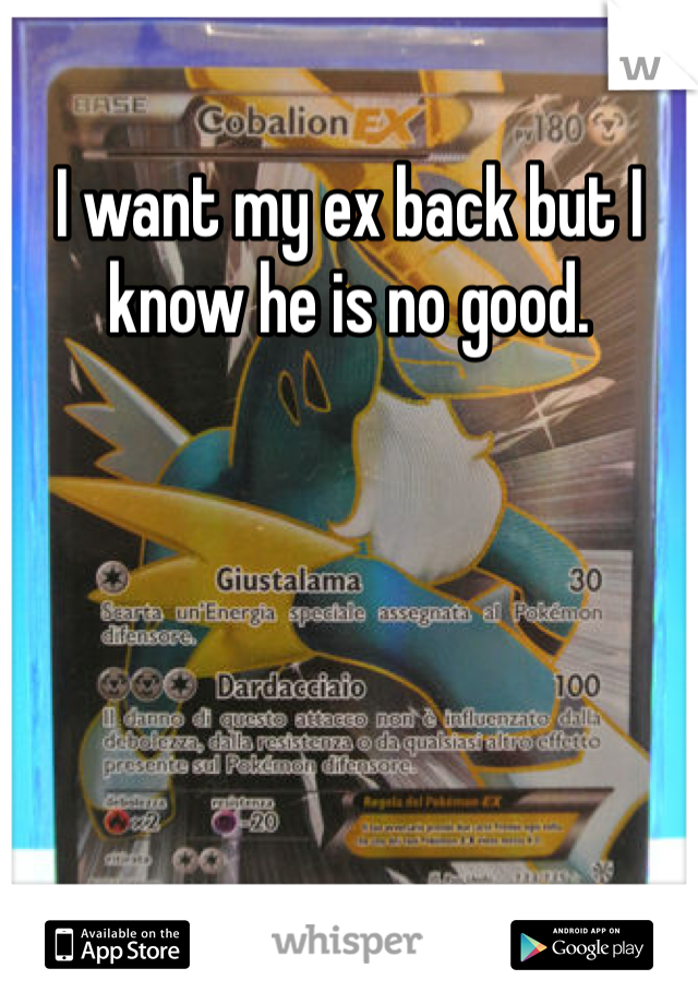 I want my ex back but I know he is no good.