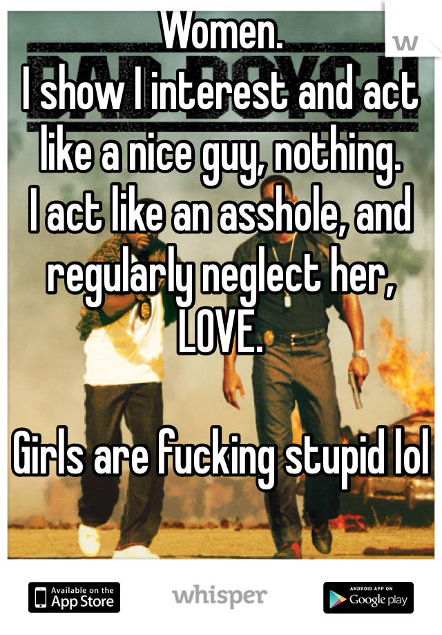 Women. I show I interest and act like a nice guy, nothing. I act like an asshole, and regularly neglect her, LOVE.  Girls are fucking stupid lol