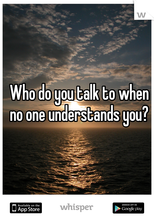 Who do you talk to when no one understands you?