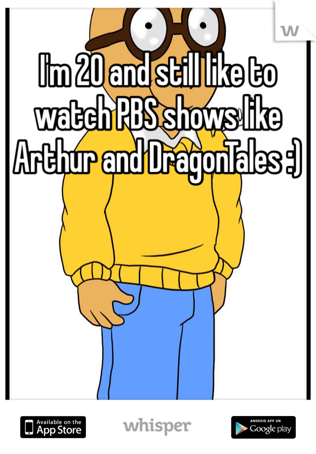 I'm 20 and still like to watch PBS shows like Arthur and DragonTales :)