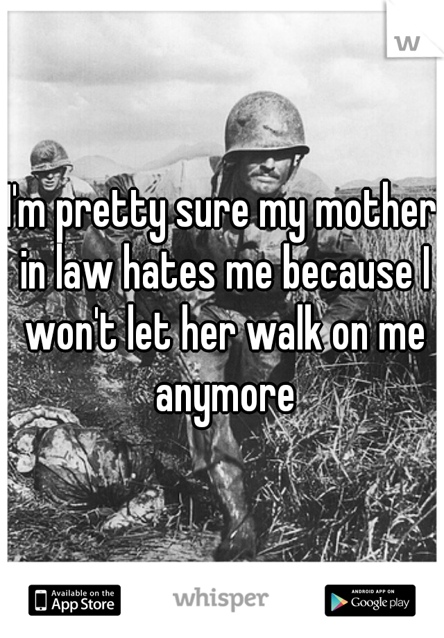I'm pretty sure my mother in law hates me because I won't let her walk on me anymore