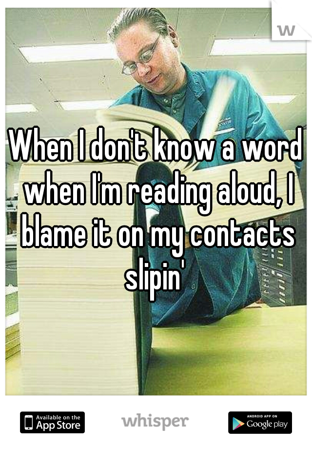 When I don't know a word when I'm reading aloud, I blame it on my contacts slipin'