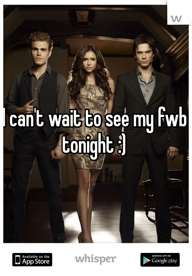 I can't wait to see my fwb tonight :)
