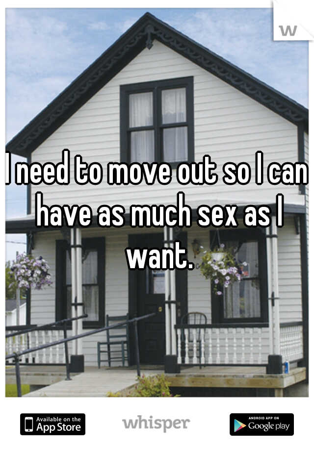 I need to move out so I can have as much sex as I want.