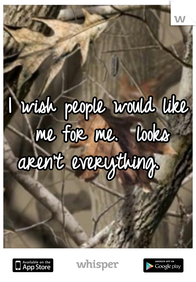 I wish people would like me for me.  looks aren't everything.