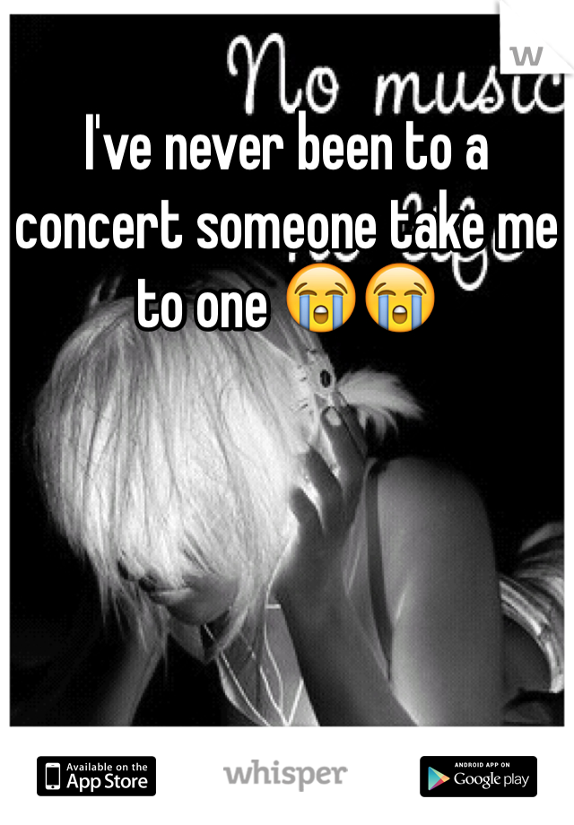 I've never been to a concert someone take me to one 😭😭
