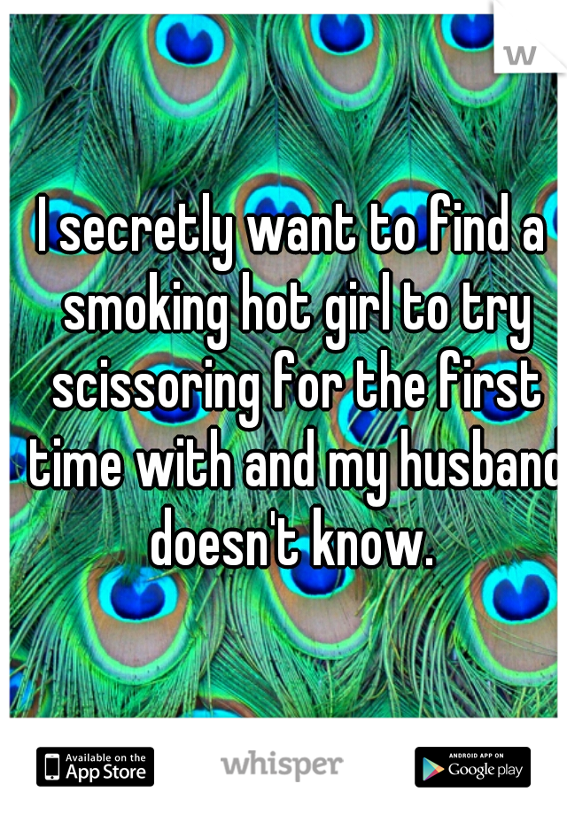 I secretly want to find a smoking hot girl to try scissoring for the first time with and my husband doesn't know.