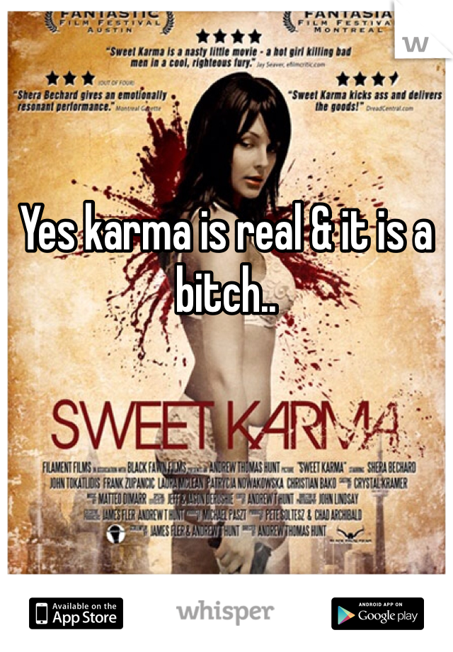 Yes karma is real & it is a bitch..