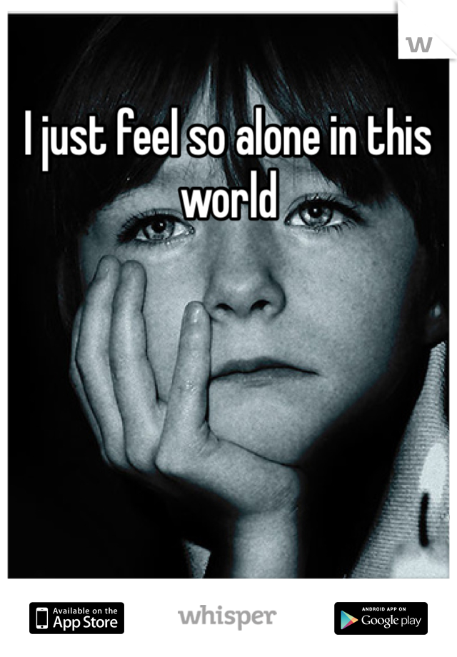 I just feel so alone in this world