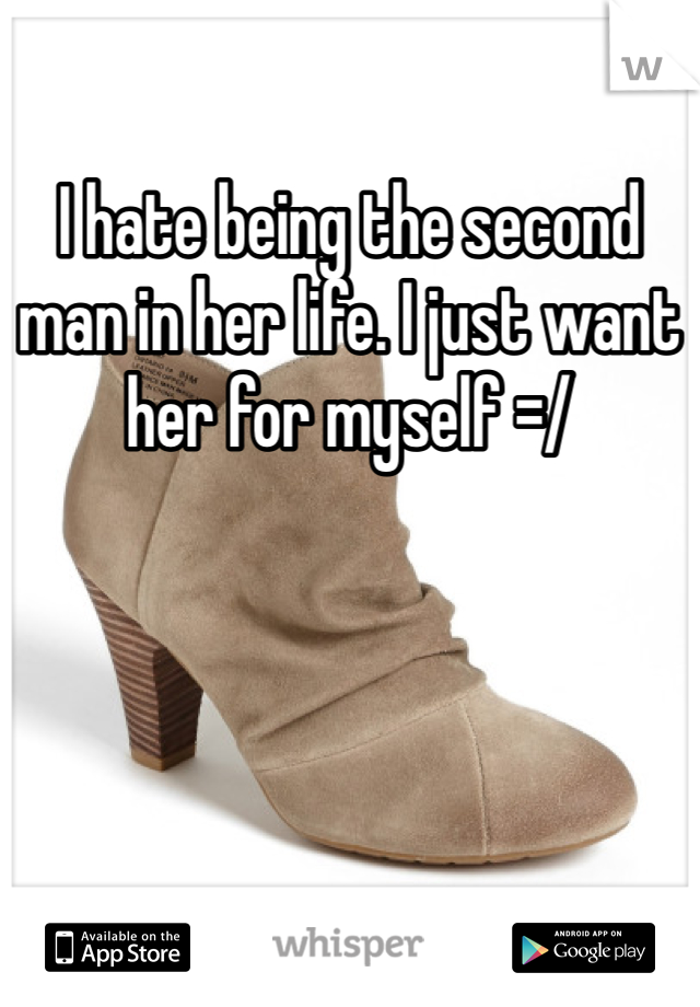 I hate being the second man in her life. I just want her for myself =/