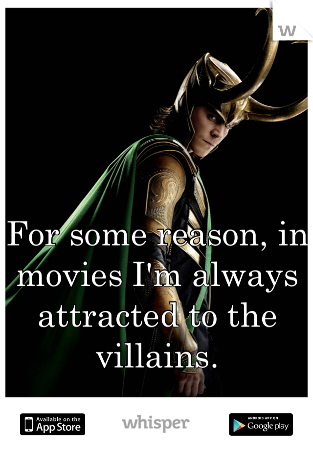 For some reason, in movies I'm always attracted to the villains.
