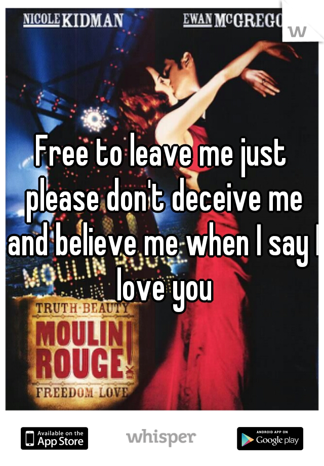 Free to leave me just please don't deceive me and believe me when I say I love you