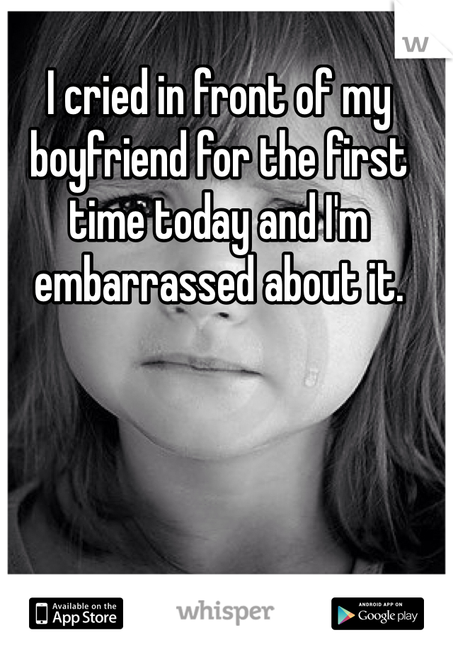 I cried in front of my boyfriend for the first time today and I'm embarrassed about it.