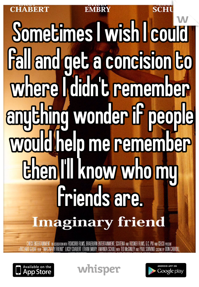 Sometimes I wish I could fall and get a concision to where I didn't remember anything wonder if people would help me remember then I'll know who my friends are.