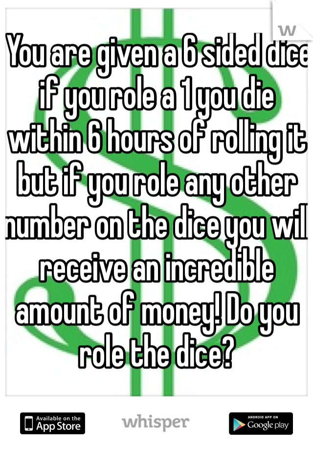 You are given a 6 sided dice if you role a 1 you die within 6 hours of rolling it but if you role any other number on the dice you will receive an incredible amount of money! Do you role the dice?