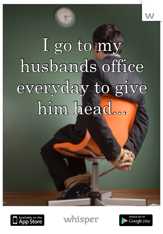 I go to my husbands office everyday to give him head...