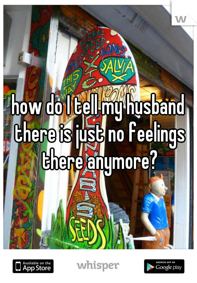 how do I tell my husband there is just no feelings there anymore?