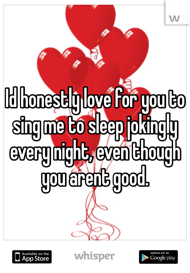 Id honestly love for you to sing me to sleep jokingly every night, even though you arent good.