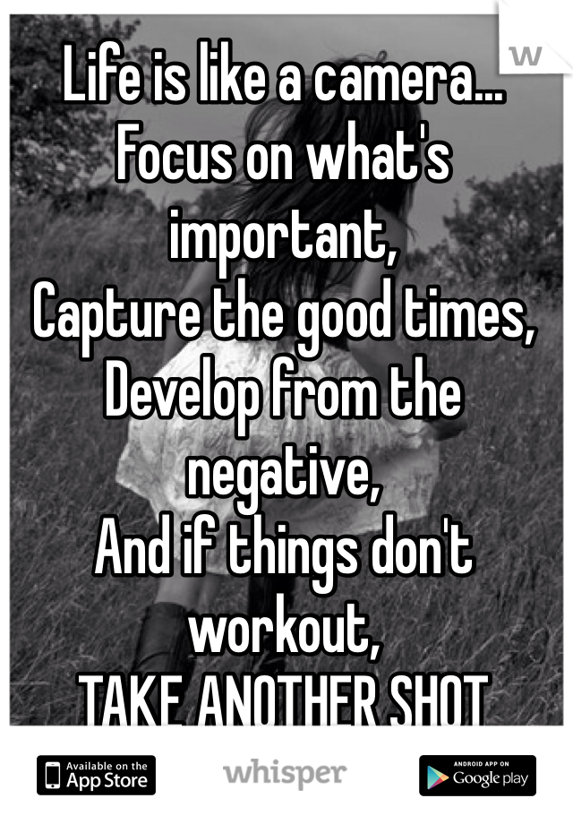 Life is like a camera... Focus on what's important, Capture the good times, Develop from the negative, And if things don't workout, TAKE ANOTHER SHOT