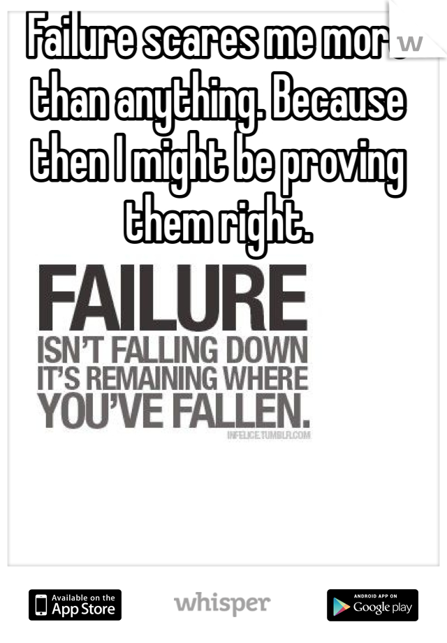 Failure scares me more than anything. Because then I might be proving them right.