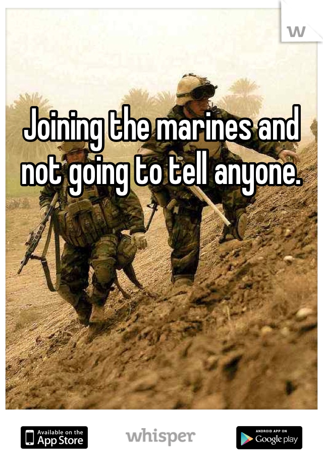 Joining the marines and not going to tell anyone.