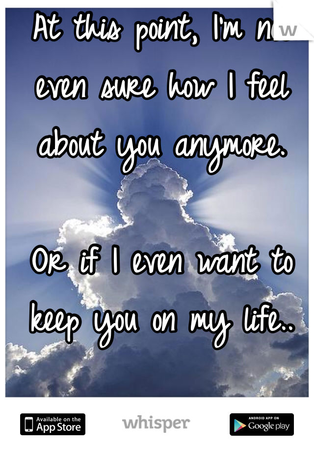 At this point, I'm not even sure how I feel about you anymore.  Or if I even want to keep you on my life..