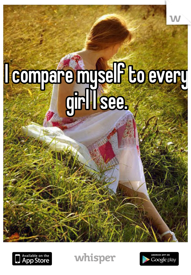 I compare myself to every girl I see.