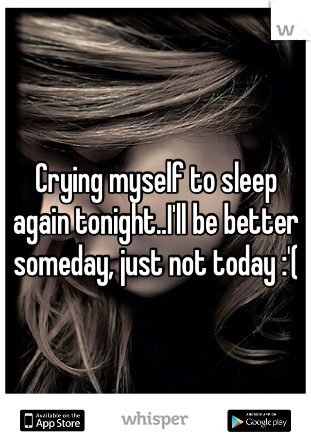 Crying myself to sleep again tonight..I'll be better someday, just not today :'(
