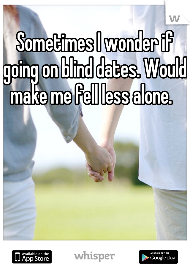 Sometimes I wonder if going on blind dates. Would make me fell less alone.