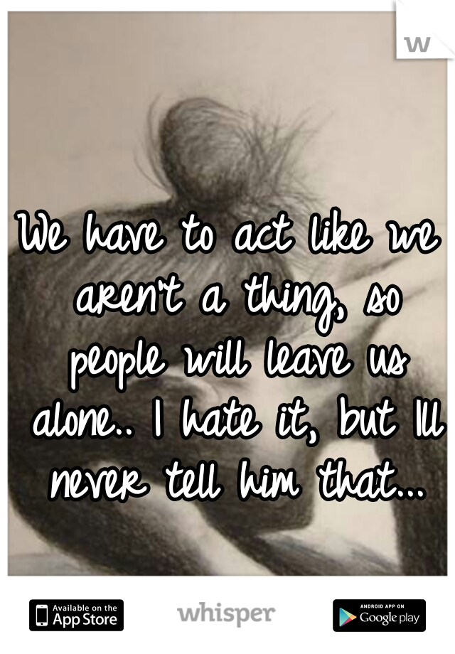 We have to act like we aren't a thing, so people will leave us alone.. I hate it, but Ill never tell him that...